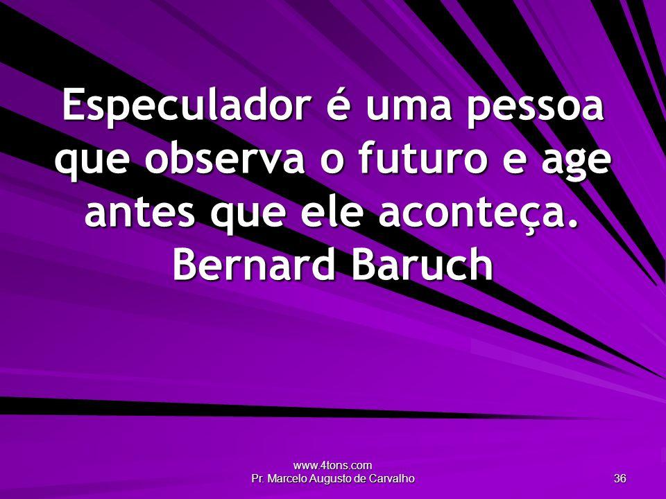 www.4tons.com Pr. Marcelo Augusto de Carvalho 36 Especulador é uma pessoa que observa o futuro e age antes que ele aconteça. Bernard Baruch
