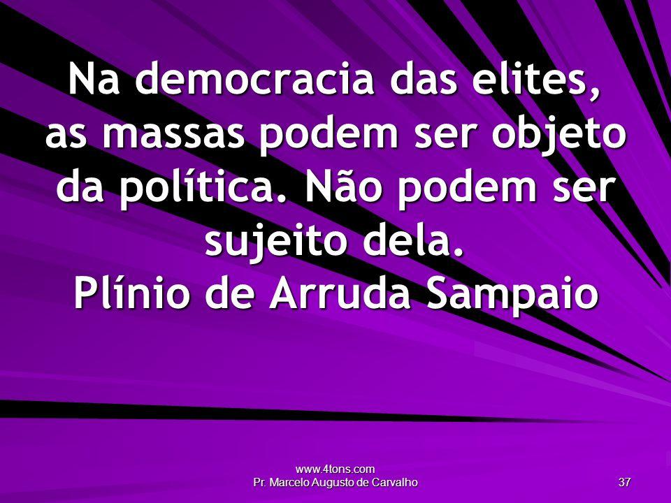 www.4tons.com Pr. Marcelo Augusto de Carvalho 37 Na democracia das elites, as massas podem ser objeto da política. Não podem ser sujeito dela. Plínio
