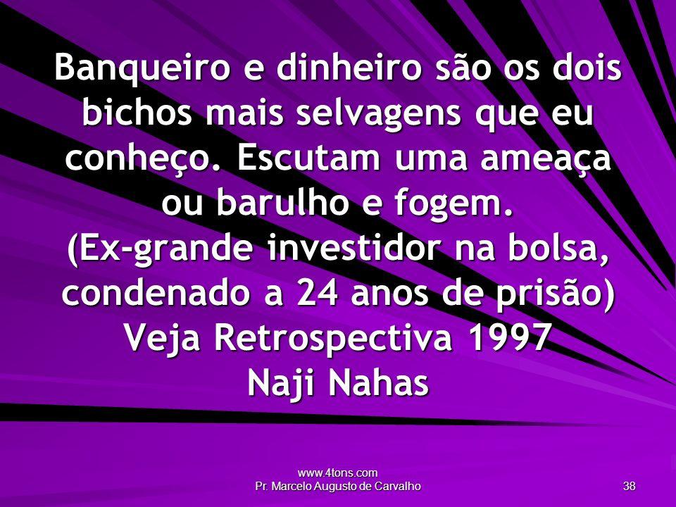 www.4tons.com Pr. Marcelo Augusto de Carvalho 38 Banqueiro e dinheiro são os dois bichos mais selvagens que eu conheço. Escutam uma ameaça ou barulho