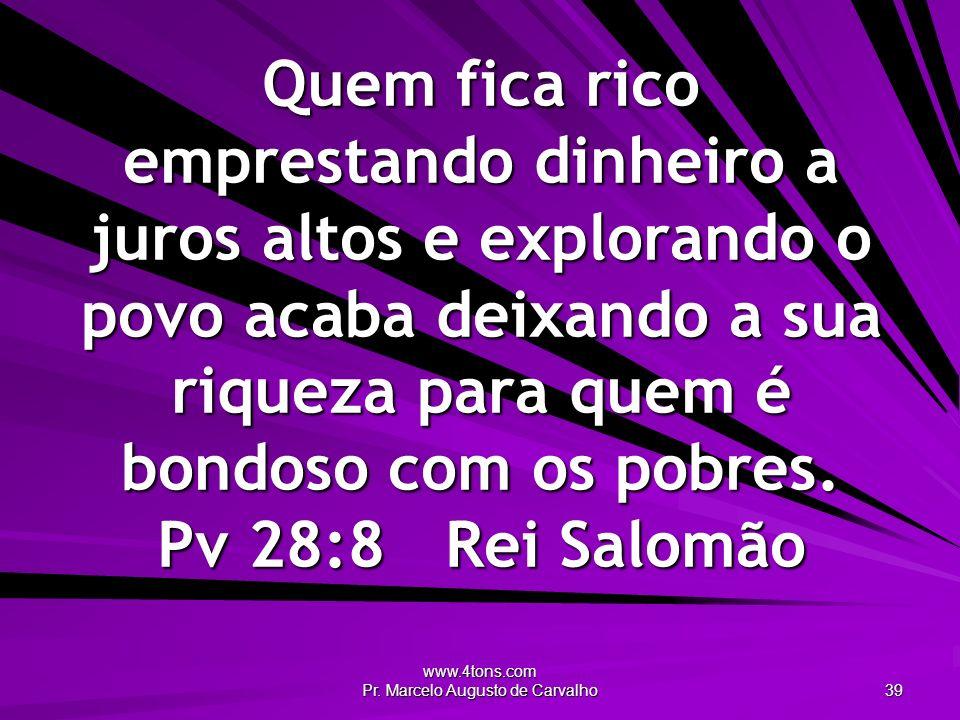 www.4tons.com Pr. Marcelo Augusto de Carvalho 39 Quem fica rico emprestando dinheiro a juros altos e explorando o povo acaba deixando a sua riqueza pa