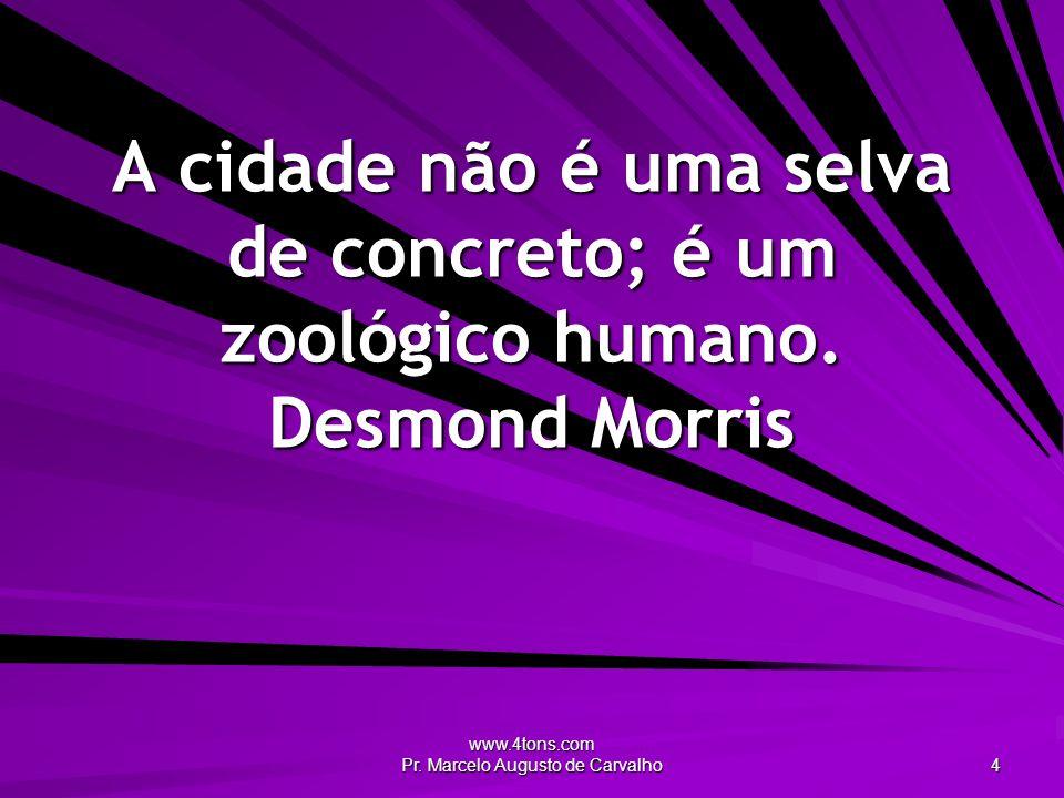 www.4tons.com Pr. Marcelo Augusto de Carvalho 4 A cidade não é uma selva de concreto; é um zoológico humano. Desmond Morris