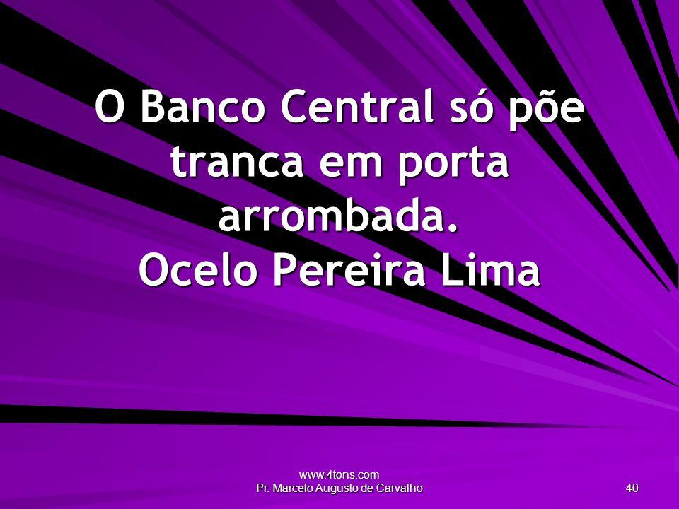 www.4tons.com Pr. Marcelo Augusto de Carvalho 40 O Banco Central só põe tranca em porta arrombada. Ocelo Pereira Lima