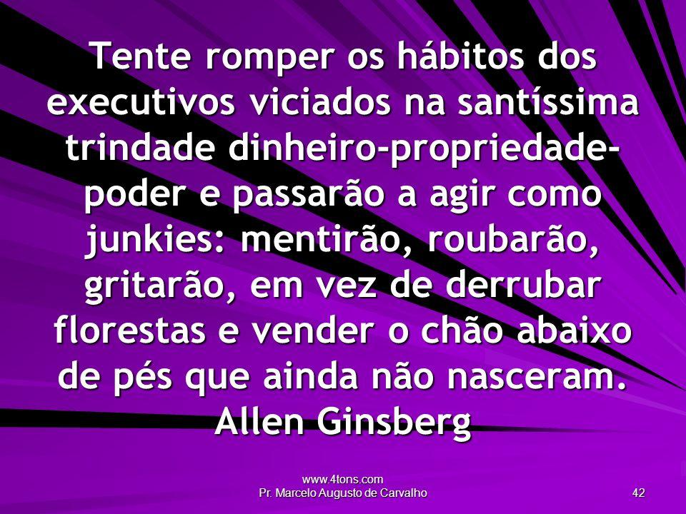 www.4tons.com Pr. Marcelo Augusto de Carvalho 42 Tente romper os hábitos dos executivos viciados na santíssima trindade dinheiro-propriedade- poder e