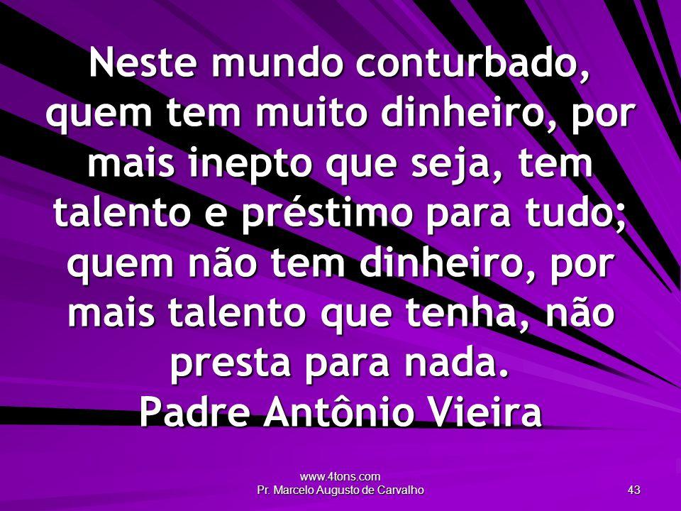 www.4tons.com Pr. Marcelo Augusto de Carvalho 43 Neste mundo conturbado, quem tem muito dinheiro, por mais inepto que seja, tem talento e préstimo par