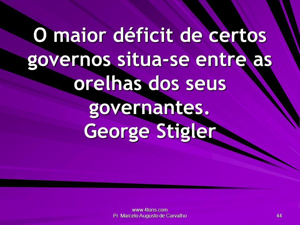 www.4tons.com Pr. Marcelo Augusto de Carvalho 44 O maior déficit de certos governos situa-se entre as orelhas dos seus governantes. George Stigler