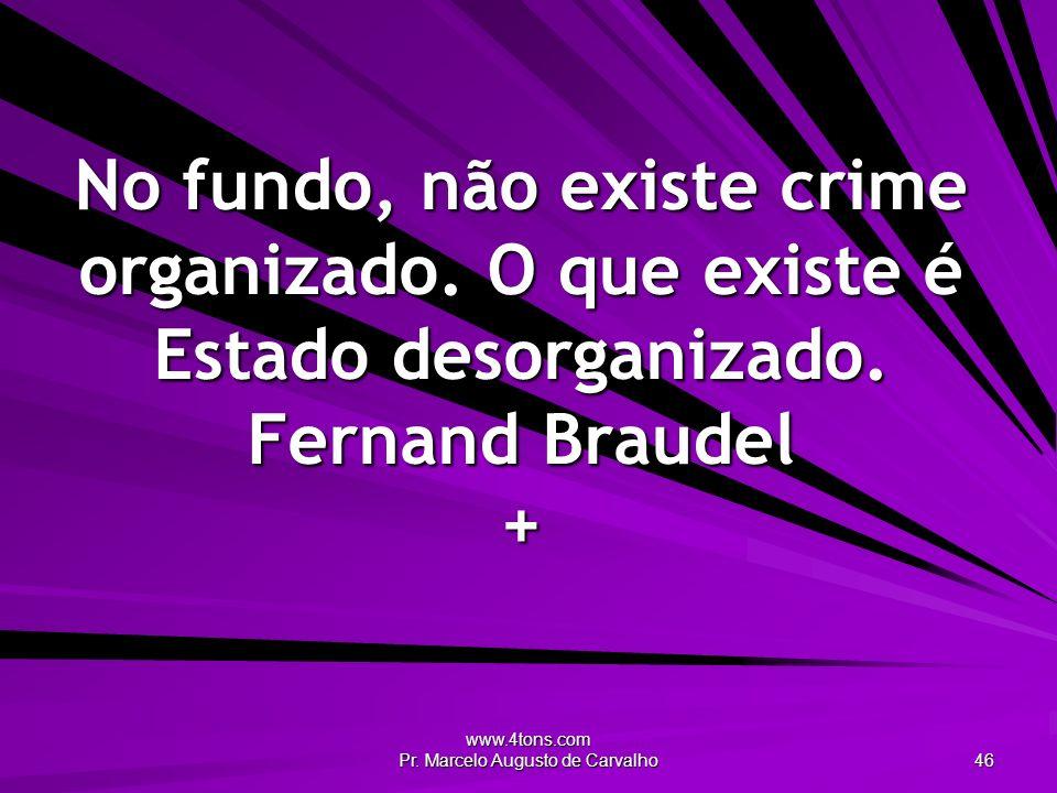 www.4tons.com Pr. Marcelo Augusto de Carvalho 46 No fundo, não existe crime organizado. O que existe é Estado desorganizado. Fernand Braudel +