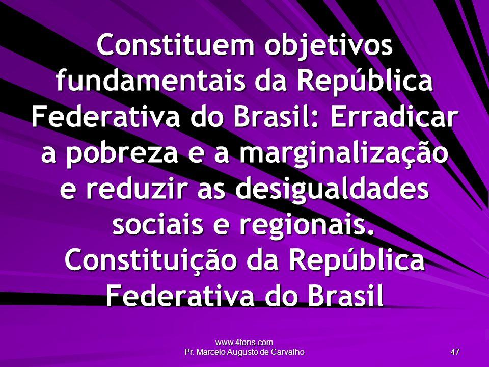 www.4tons.com Pr. Marcelo Augusto de Carvalho 47 Constituem objetivos fundamentais da República Federativa do Brasil: Erradicar a pobreza e a marginal