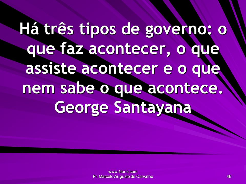 www.4tons.com Pr. Marcelo Augusto de Carvalho 48 Há três tipos de governo: o que faz acontecer, o que assiste acontecer e o que nem sabe o que acontec