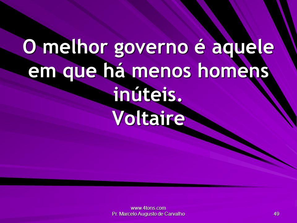 www.4tons.com Pr. Marcelo Augusto de Carvalho 49 O melhor governo é aquele em que há menos homens inúteis. Voltaire