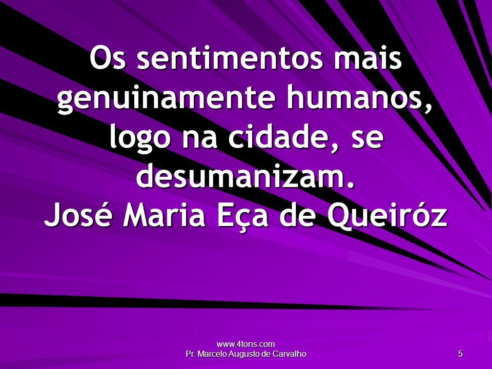 www.4tons.com Pr. Marcelo Augusto de Carvalho 5 Os sentimentos mais genuinamente humanos, logo na cidade, se desumanizam. José Maria Eça de Queiróz