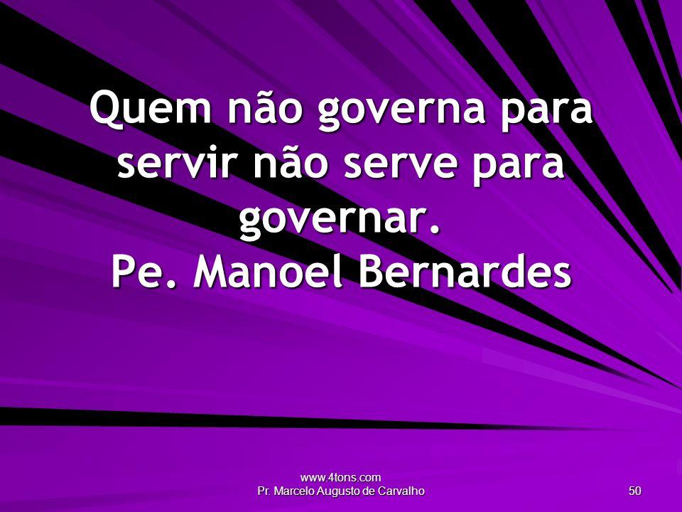www.4tons.com Pr. Marcelo Augusto de Carvalho 50 Quem não governa para servir não serve para governar. Pe. Manoel Bernardes