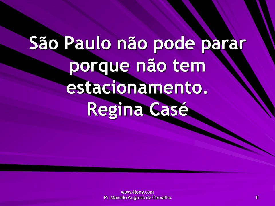 www.4tons.com Pr. Marcelo Augusto de Carvalho 6 São Paulo não pode parar porque não tem estacionamento. Regina Casé