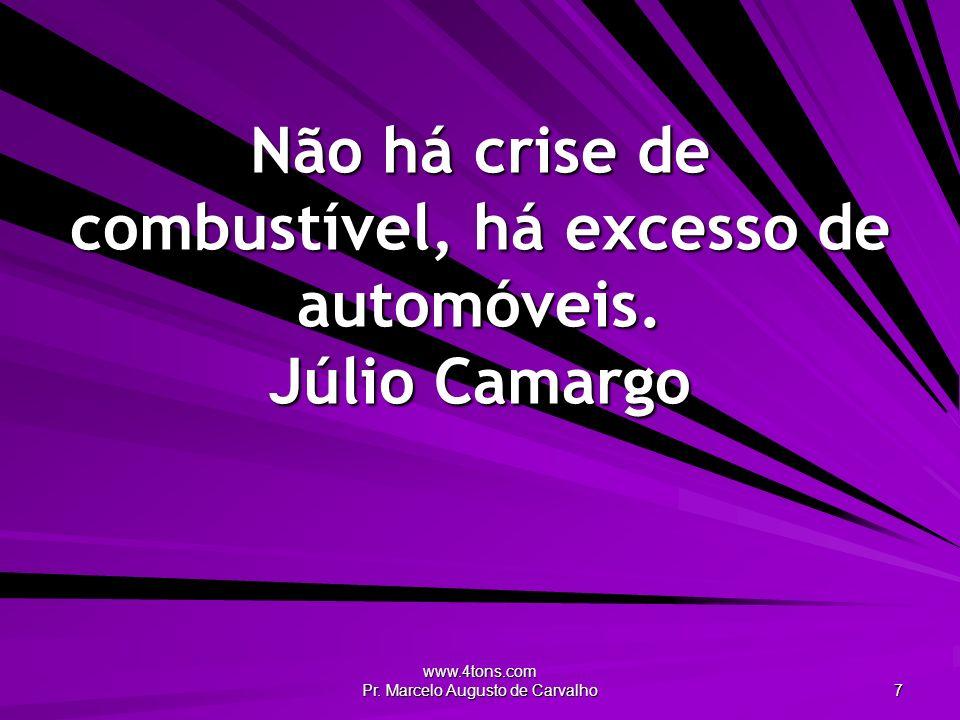 www.4tons.com Pr. Marcelo Augusto de Carvalho 7 Não há crise de combustível, há excesso de automóveis. Júlio Camargo