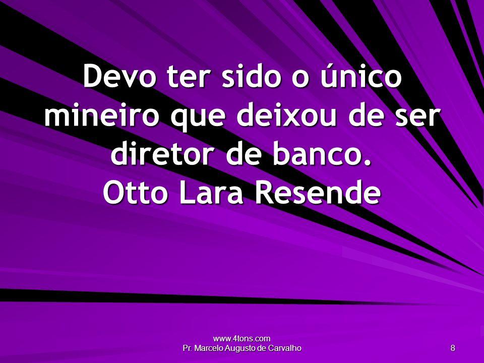 www.4tons.com Pr. Marcelo Augusto de Carvalho 8 Devo ter sido o único mineiro que deixou de ser diretor de banco. Otto Lara Resende