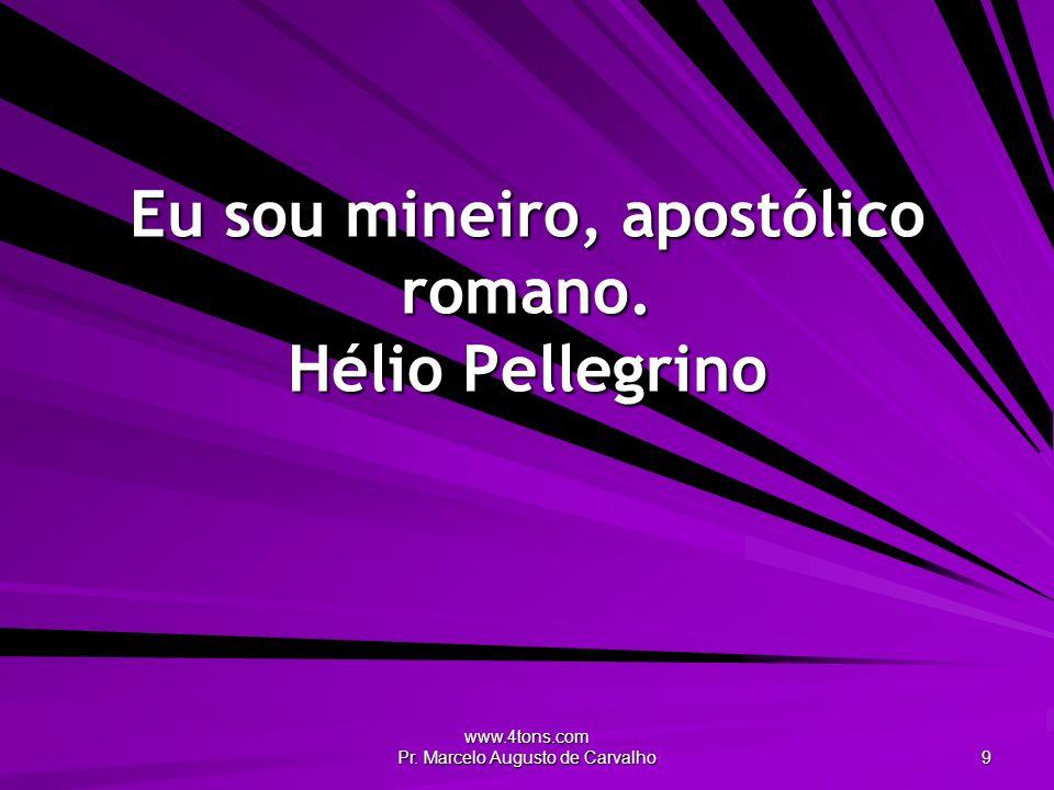 www.4tons.com Pr. Marcelo Augusto de Carvalho 9 Eu sou mineiro, apostólico romano. Hélio Pellegrino