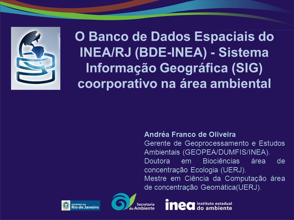 O Banco de Dados Espaciais do INEA/RJ (BDE-INEA) - Sistema Informação Geográfica (SIG) coorporativo na área ambiental Andréa Franco de Oliveira Gerente de Geoprocessamento e Estudos Ambientais (GEOPEA/DUMFIS/INEA).