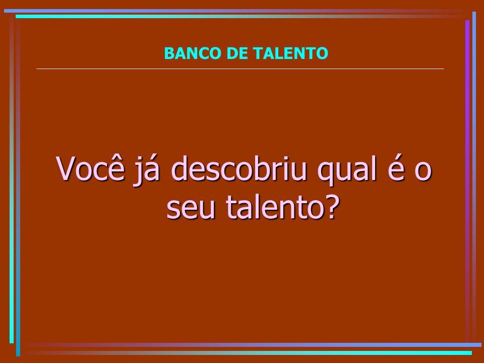 BANCO DE TALENTO Você já descobriu qual é o seu talento?
