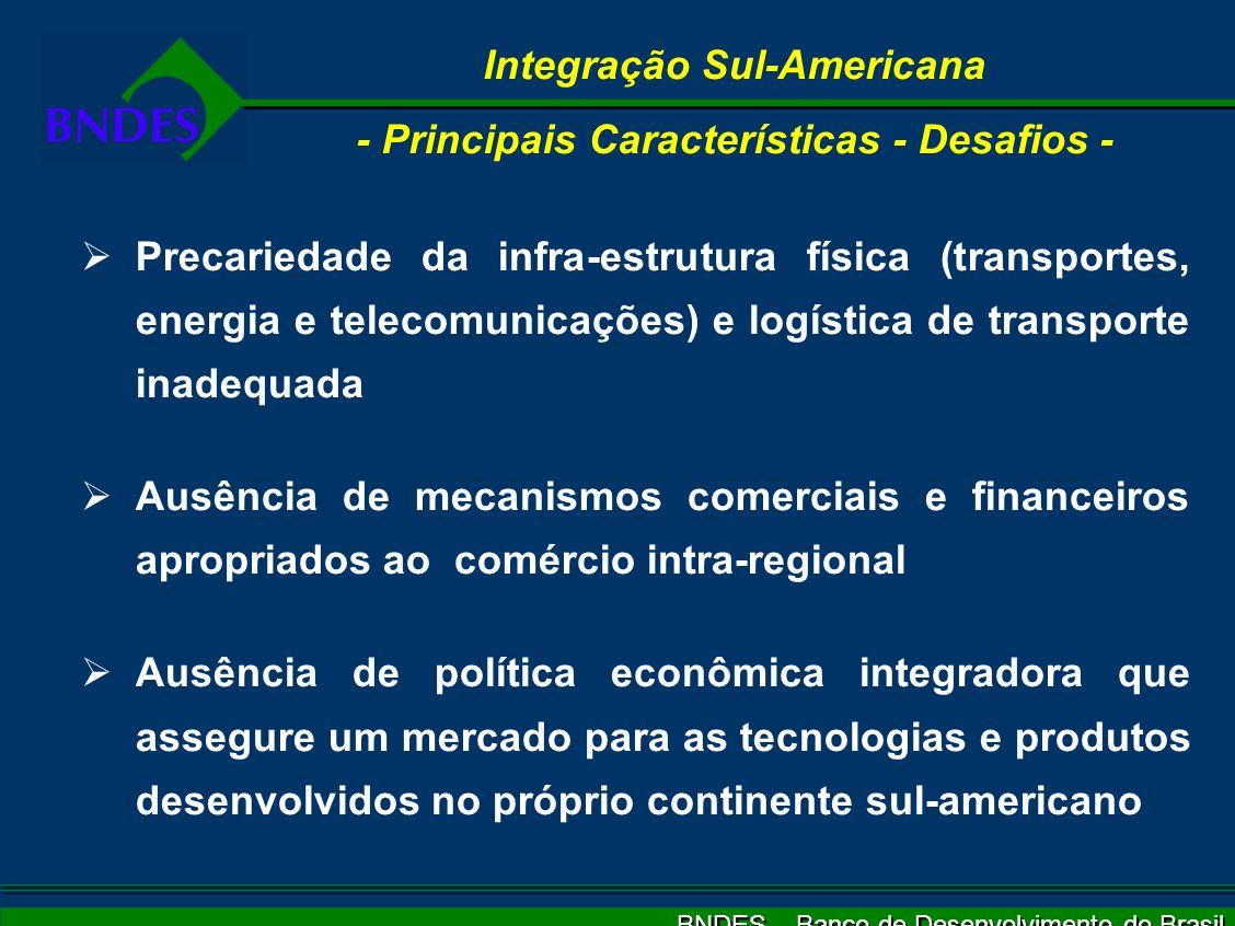 BNDES – Banco de Desenvolvimento do Brasil Integração Sul-Americana - Principais Características - Desafios - Precariedade da infra-estrutura física (transportes, energia e telecomunicações) e logística de transporte inadequada Ausência de mecanismos comerciais e financeiros apropriados ao comércio intra-regional Ausência de política econômica integradora que assegure um mercado para as tecnologias e produtos desenvolvidos no próprio continente sul-americano