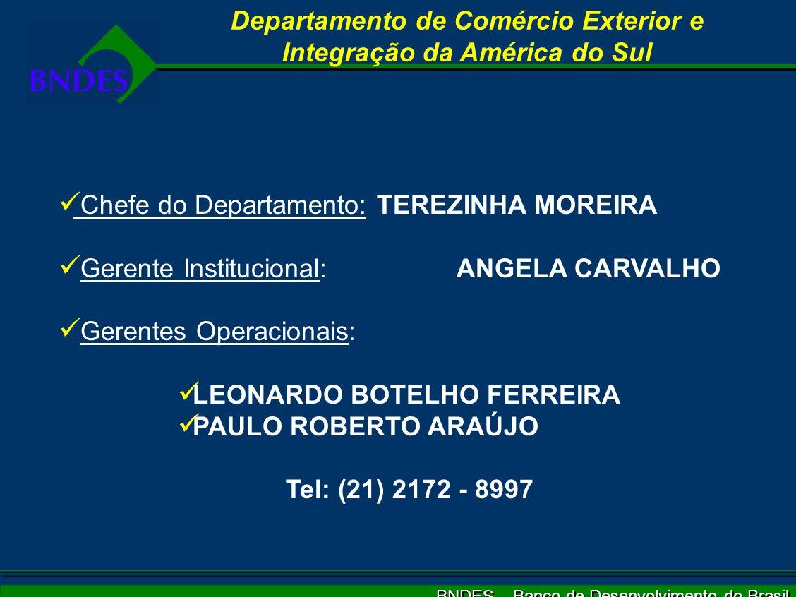 BNDES – Banco de Desenvolvimento do Brasil Departamento de Comércio Exterior e Integração da América do Sul Chefe do Departamento:TEREZINHA MOREIRA Gerente Institucional:ANGELA CARVALHO Gerentes Operacionais: LEONARDO BOTELHO FERREIRA PAULO ROBERTO ARAÚJO Tel: (21) 2172 - 8997