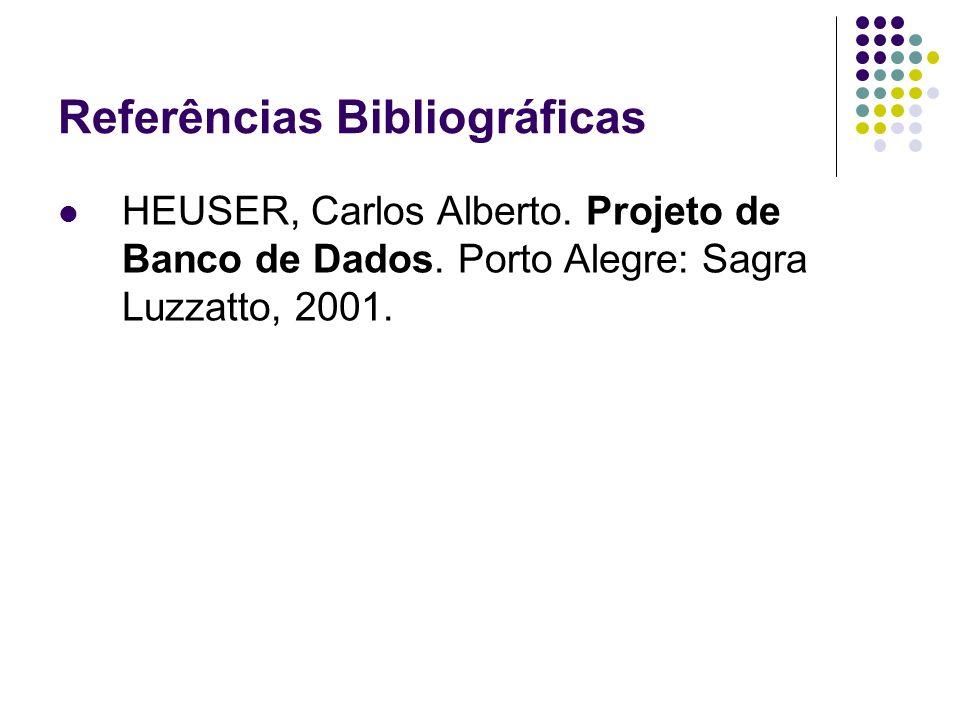 Referências Bibliográficas HEUSER, Carlos Alberto. Projeto de Banco de Dados. Porto Alegre: Sagra Luzzatto, 2001.