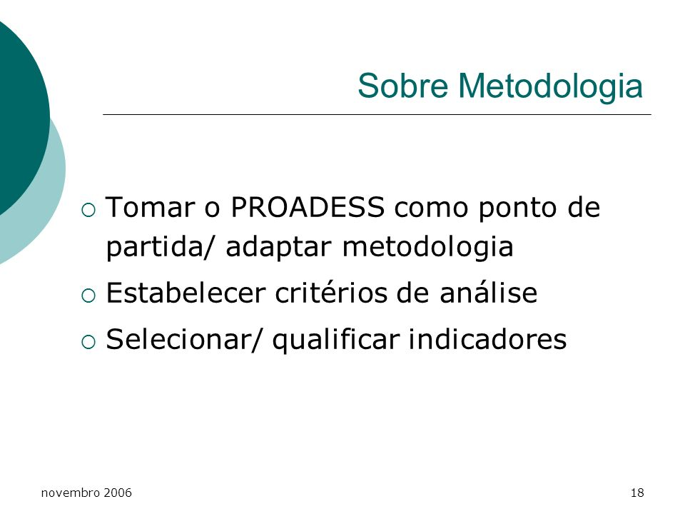 novembro 200618 Sobre Metodologia Tomar o PROADESS como ponto de partida/ adaptar metodologia Estabelecer critérios de análise Selecionar/ qualificar