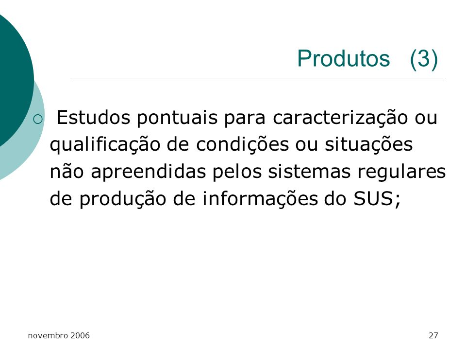 novembro 200627 Produtos (3) Estudos pontuais para caracterização ou qualificação de condições ou situações não apreendidas pelos sistemas regulares d