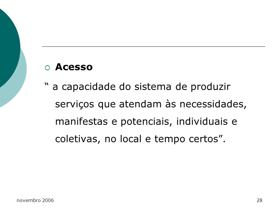 novembro 200628 Acesso a capacidade do sistema de produzir serviços que atendam às necessidades, manifestas e potenciais, individuais e coletivas, no