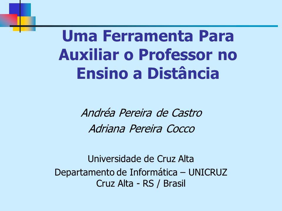 Uma Ferramenta Para Auxiliar o Professor no Ensino a Distância Andréa Pereira de Castro Adriana Pereira Cocco Universidade de Cruz Alta Departamento de Informática – UNICRUZ Cruz Alta - RS / Brasil