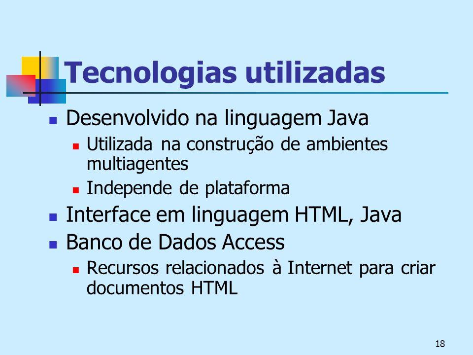 18 Tecnologias utilizadas Desenvolvido na linguagem Java Utilizada na construção de ambientes multiagentes Independe de plataforma Interface em linguagem HTML, Java Banco de Dados Access Recursos relacionados à Internet para criar documentos HTML