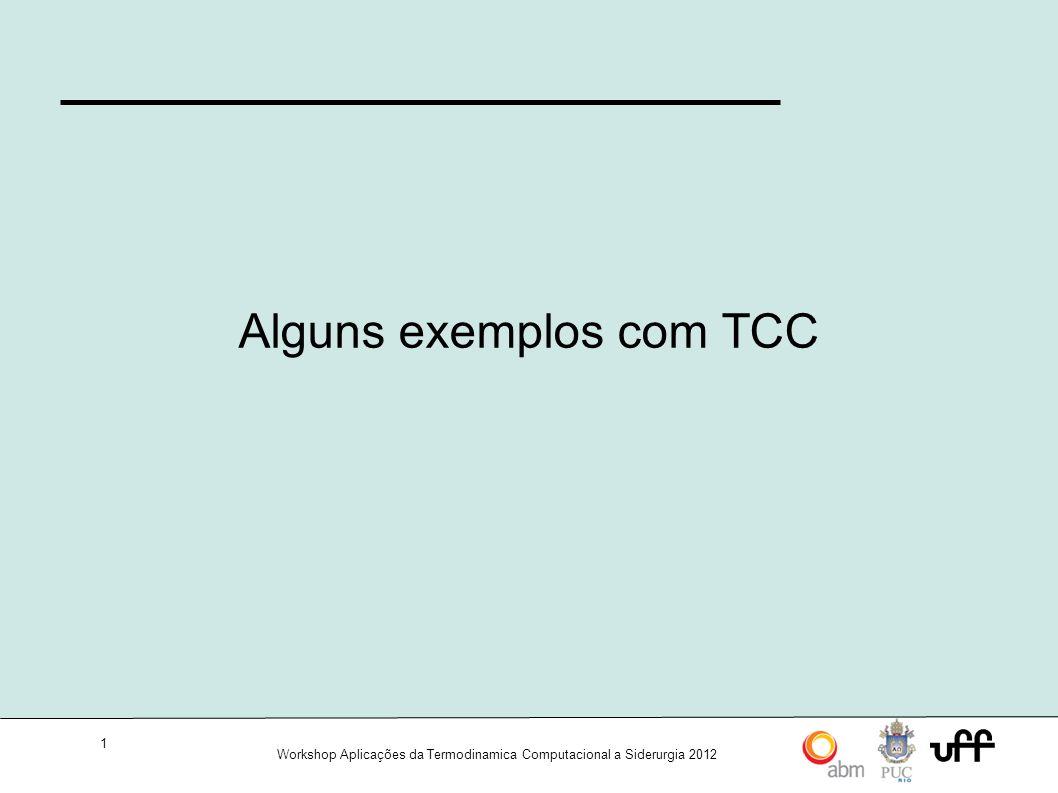 1 Workshop Aplicações da Termodinamica Computacional a Siderurgia 2012 Alguns exemplos com TCC