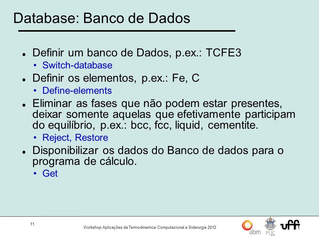11 Workshop Aplicações da Termodinamica Computacional a Siderurgia 2012 11 Database: Banco de Dados Definir um banco de Dados, p.ex.: TCFE3 Switch-database Definir os elementos, p.ex.: Fe, C Define-elements Eliminar as fases que não podem estar presentes, deixar somente aquelas que efetivamente participam do equilíbrio, p.ex.: bcc, fcc, liquid, cementite.