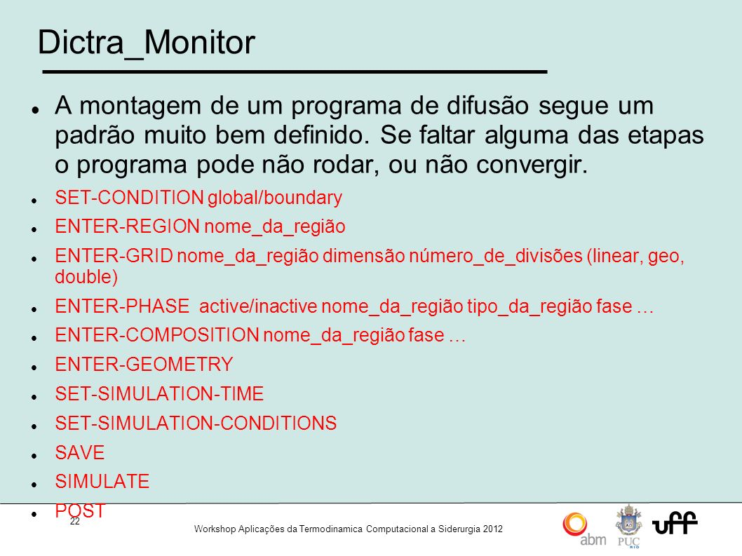 22 Workshop Aplicações da Termodinamica Computacional a Siderurgia 2012 Dictra_Monitor A montagem de um programa de difusão segue um padrão muito bem definido.
