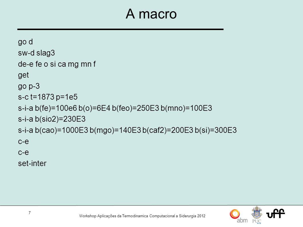 7 Workshop Aplicações da Termodinamica Computacional a Siderurgia 2012 A macro go d sw-d slag3 de-e fe o si ca mg mn f get go p-3 s-c t=1873 p=1e5 s-i-a b(fe)=100e6 b(o)=6E4 b(feo)=250E3 b(mno)=100E3 s-i-a b(sio2)=230E3 s-i-a b(cao)=1000E3 b(mgo)=140E3 b(caf2)=200E3 b(si)=300E3 c-e set-inter