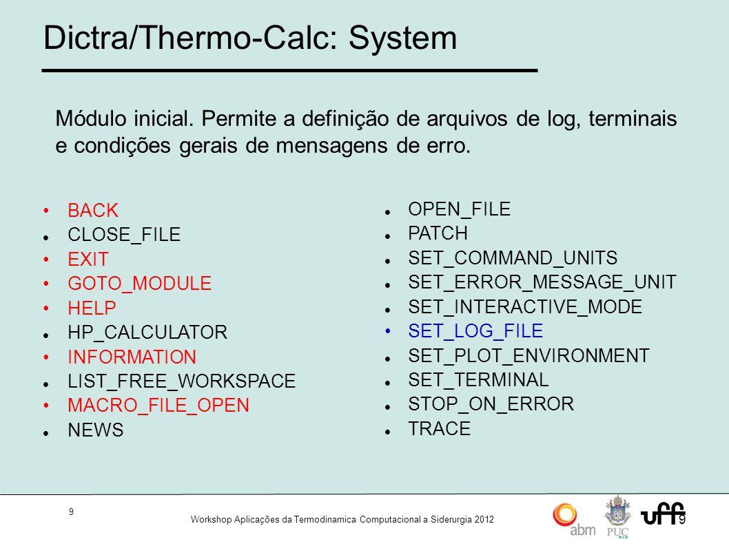 10 Workshop Aplicações da Termodinamica Computacional a Siderurgia 2012 10 Dictra/Thermo-Calc: Módulos Composto por um conjunto de módulos `GOTO_MODULE SYSTEM_UTILITIES GIBBS_ENERGY_SYSTEM TABULATION_REACTION DICTRA POLY_3 BINARY_DIAGRAM_EASY DATABASE_RETRIEVAL FUNC_OPT_PLOT REACTOR_SIMULATOR_3 PARROT POTENTIAL_DIAGRAM SCHEIL_SIMULATION POURBAIX_DIAGRAM TERNARY_DIAGRAM
