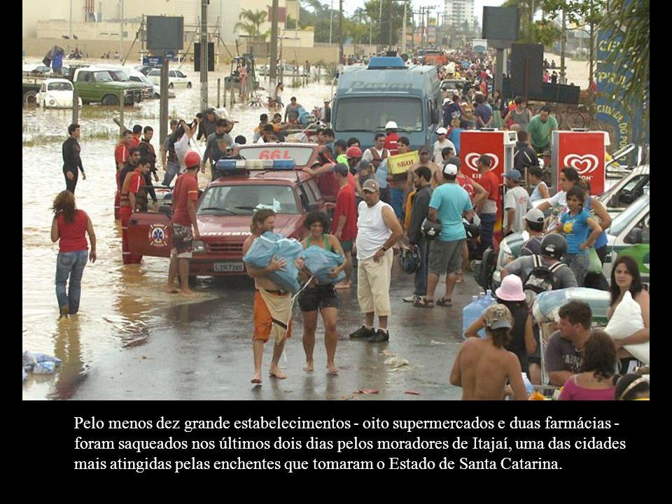 Pelo menos dez grande estabelecimentos - oito supermercados e duas farmácias - foram saqueados nos últimos dois dias pelos moradores de Itajaí, uma das cidades mais atingidas pelas enchentes que tomaram o Estado de Santa Catarina.