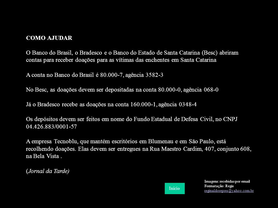 COMO AJUDAR O Banco do Brasil, o Bradesco e o Banco do Estado de Santa Catarina (Besc) abriram contas para receber doações para as vítimas das enchentes em Santa Catarina A conta no Banco do Brasil é 80.000-7, agência 3582-3 No Besc, as doações devem ser depositadas na conta 80.000-0, agência 068-0 Já o Bradesco recebe as doações na conta 160.000-1, agência 0348-4 Os depósitos devem ser feitos em nome do Fundo Estadual de Defesa Civil, no CNPJ 04.426.883/0001-57 A empresa Tecnoblu, que mantém escritórios em Blumenau e em São Paulo, está recolhendo doações.