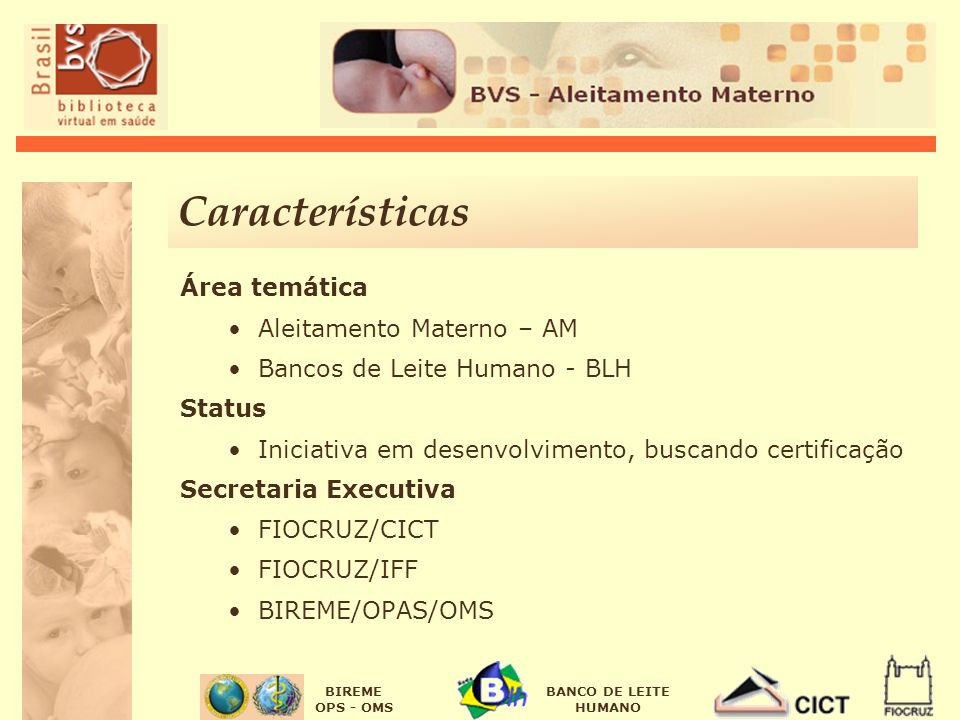 BIREME OPS - OMS BANCO DE LEITE HUMANO Características Área temática Aleitamento Materno – AM Bancos de Leite Humano - BLH Status Iniciativa em desenv