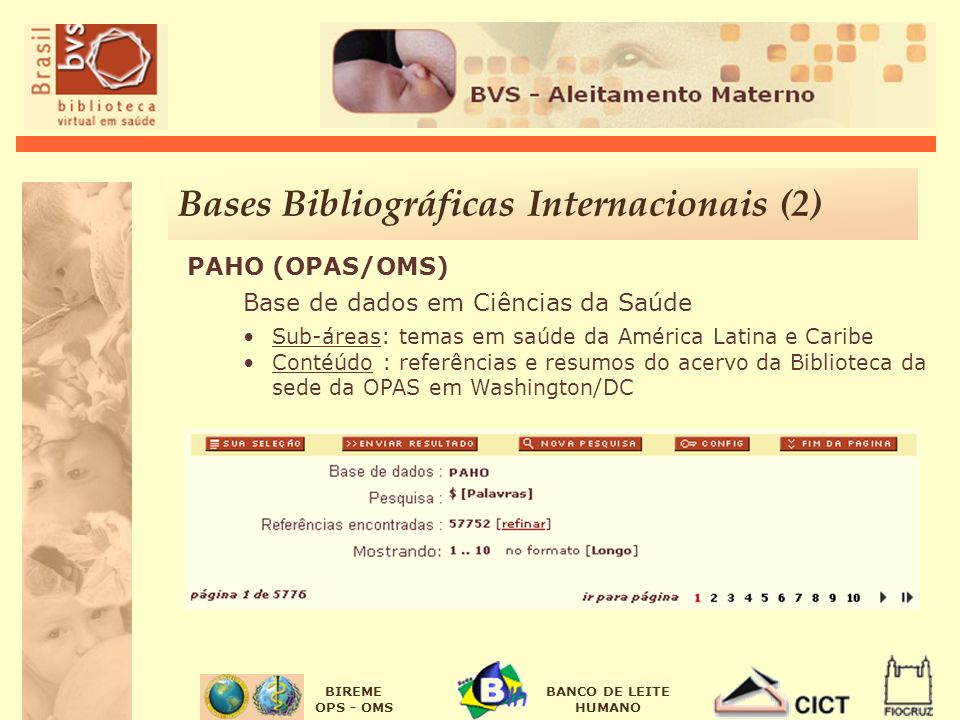 BIREME OPS - OMS BANCO DE LEITE HUMANO PAHO (OPAS/OMS) Base de dados em Ciências da Saúde Sub-áreas: temas em saúde da América Latina e Caribe Contéúdo : referências e resumos do acervo da Biblioteca da sede da OPAS em Washington/DC Bases Bibliográficas Internacionais (2)