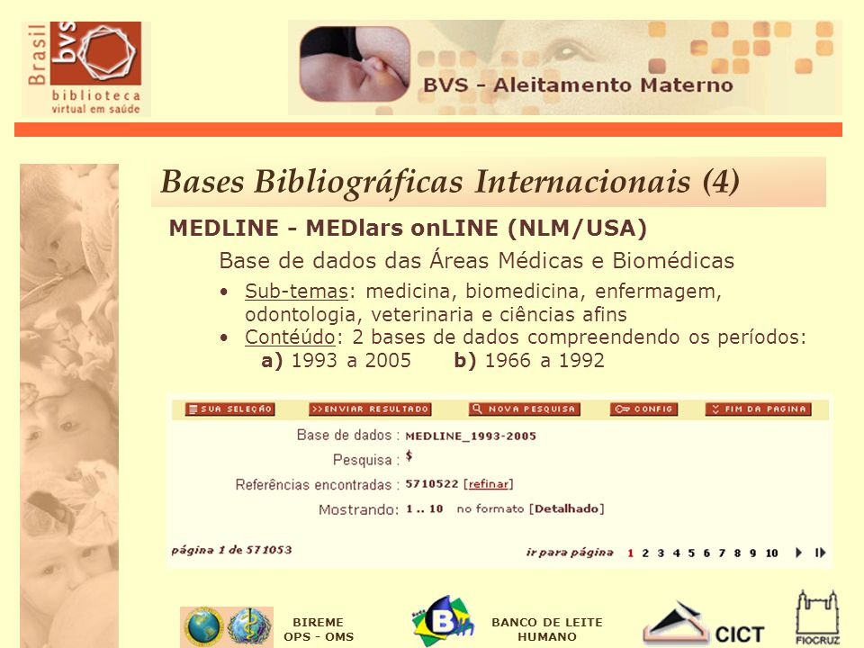 BIREME OPS - OMS BANCO DE LEITE HUMANO MEDLINE - MEDlars onLINE (NLM/USA) Base de dados das Áreas Médicas e Biomédicas Sub-temas: medicina, biomedicina, enfermagem, odontologia, veterinaria e ciências afins Contéúdo: 2 bases de dados compreendendo os períodos: a) 1993 a 2005 b) 1966 a 1992 Bases Bibliográficas Internacionais (4)