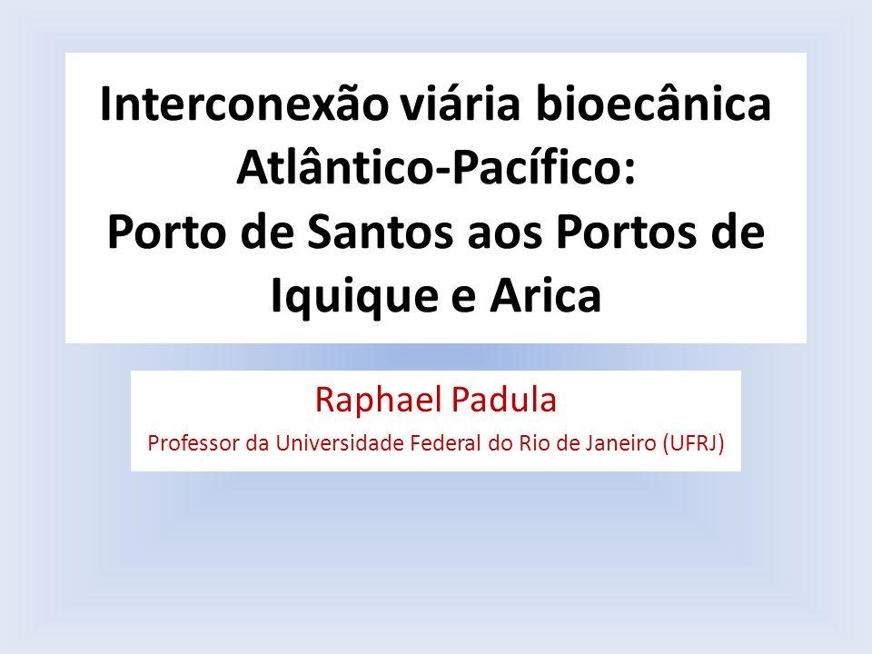 Interconexão viária bioecânica Atlântico-Pacífico: Porto de Santos aos Portos de Iquique e Arica Raphael Padula Professor da Universidade Federal do R