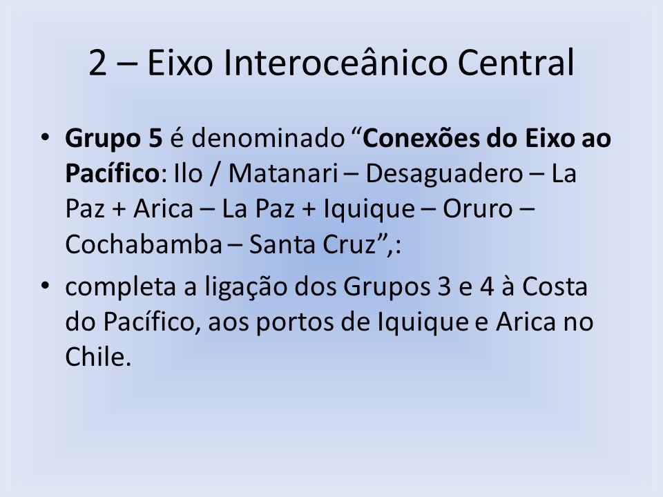 2 – Eixo Interoceânico Central Grupo 5 é denominado Conexões do Eixo ao Pacífico: Ilo / Matanari – Desaguadero – La Paz + Arica – La Paz + Iquique – O
