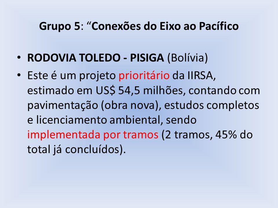 Grupo 5: Conexões do Eixo ao Pacífico RODOVIA TOLEDO - PISIGA (Bolívia) Este é um projeto prioritário da IIRSA, estimado em US$ 54,5 milhões, contando