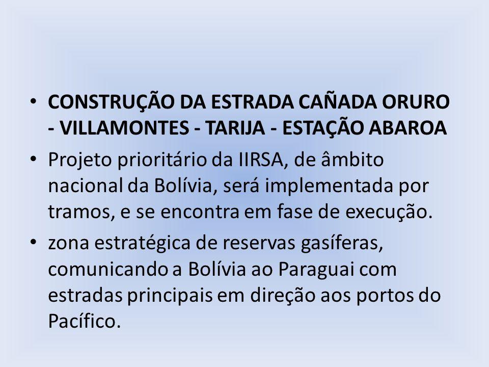 CONSTRUÇÃO DA ESTRADA CAÑADA ORURO - VILLAMONTES - TARIJA - ESTAÇÃO ABAROA Projeto prioritário da IIRSA, de âmbito nacional da Bolívia, será implement
