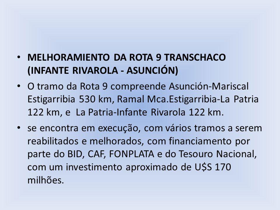 MELHORAMIENTO DA ROTA 9 TRANSCHACO (INFANTE RIVAROLA - ASUNCIÓN) O tramo da Rota 9 compreende Asunción-Mariscal Estigarribia 530 km, Ramal Mca.Estigar