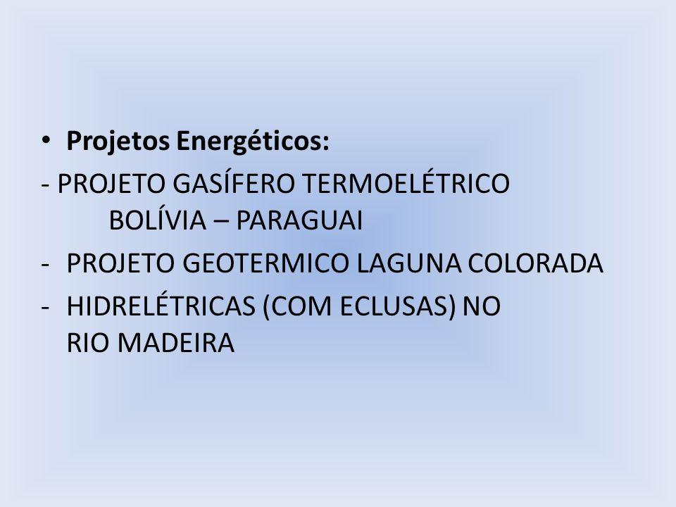 Projetos Energéticos: - PROJETO GASÍFERO TERMOELÉTRICO BOLÍVIA – PARAGUAI -PROJETO GEOTERMICO LAGUNA COLORADA -HIDRELÉTRICAS (COM ECLUSAS) NO RIO MADE