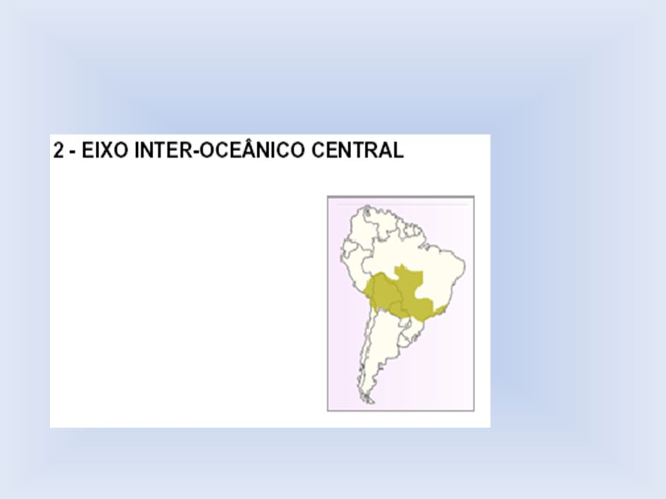 2 – Eixo Interoceânico Central A Iniciativa para Integração de Infra-estrutura Regional Sul- americana (IIRSA) gerenciada por bancos multilaterais: o Banco Interamericano de Desenvolvimento (BID), a Corporação Andina de Fomento (CAF) e o Fundo para o Desenvolvimento da Bacia do Prata (FONPLATA).