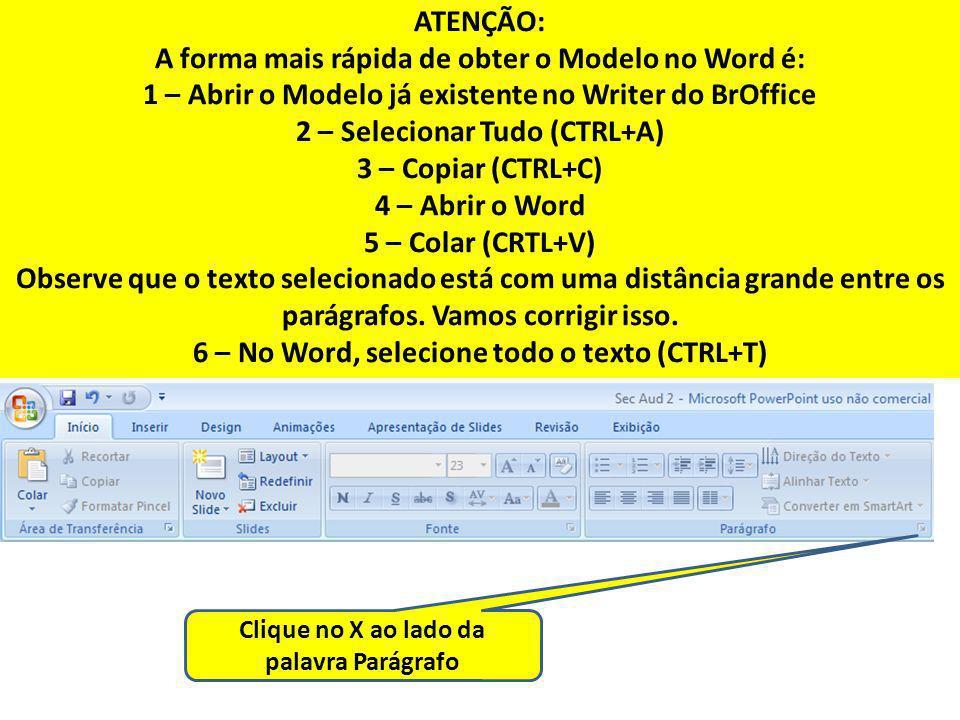 ATENÇÃO: A forma mais rápida de obter o Modelo no Word é: 1 – Abrir o Modelo já existente no Writer do BrOffice 2 – Selecionar Tudo (CTRL+A) 3 – Copia