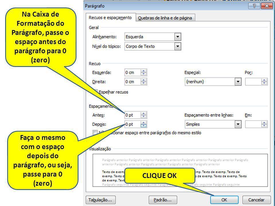 Na Caixa de Formatação do Parágrafo, passe o espaço antes do parágrafo para 0 (zero) Faça o mesmo com o espaço depois do parágrafo, ou seja, passe par