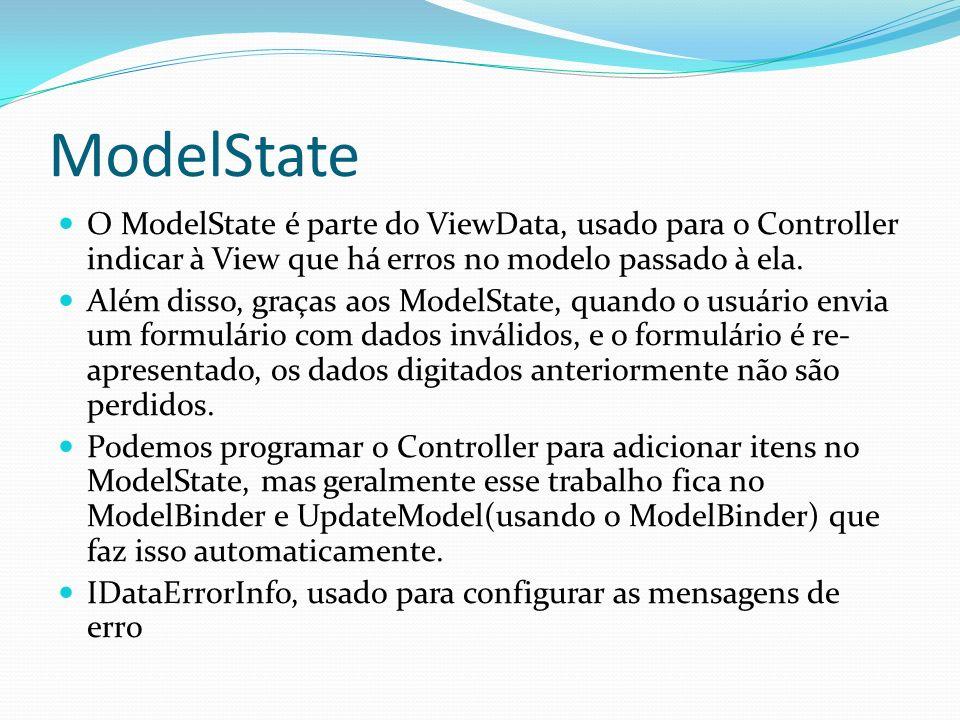 ModelState O ModelState é parte do ViewData, usado para o Controller indicar à View que há erros no modelo passado à ela. Além disso, graças aos Model