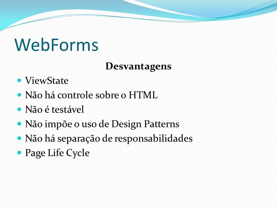 WebForms Desvantagens ViewState Não há controle sobre o HTML Não é testável Não impõe o uso de Design Patterns Não há separação de responsabilidades Page Life Cycle